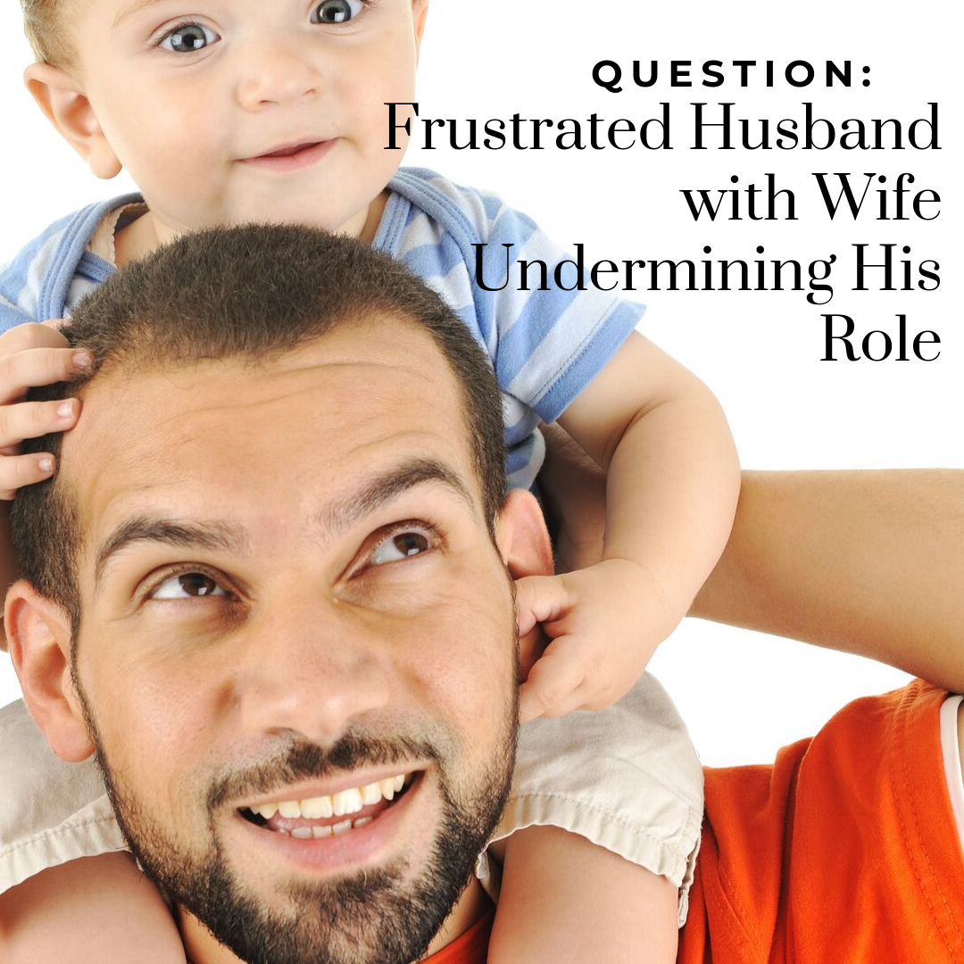 Question: Frustrated Husband with Wife Undermining His Role
